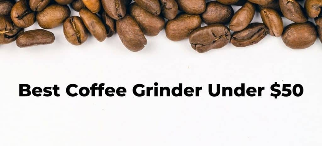 Best Coffee Grinder Under $50