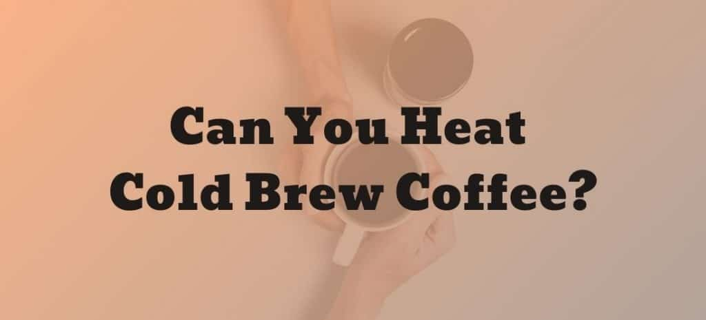 Can you heat cold brew coffee