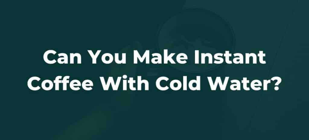 Can You Make Instant Coffee With Cold Water?