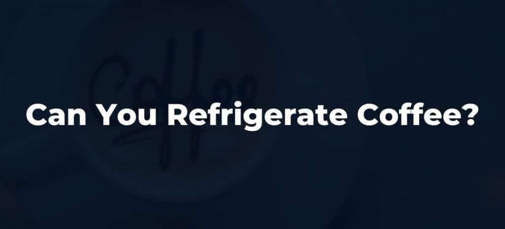 Can You Refrigerate Coffee?