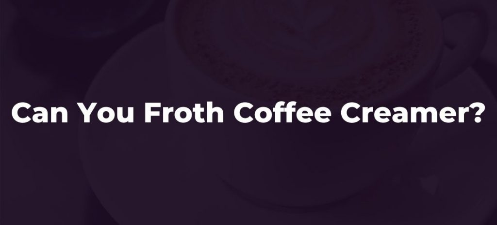 Can you froth coffee creamer?