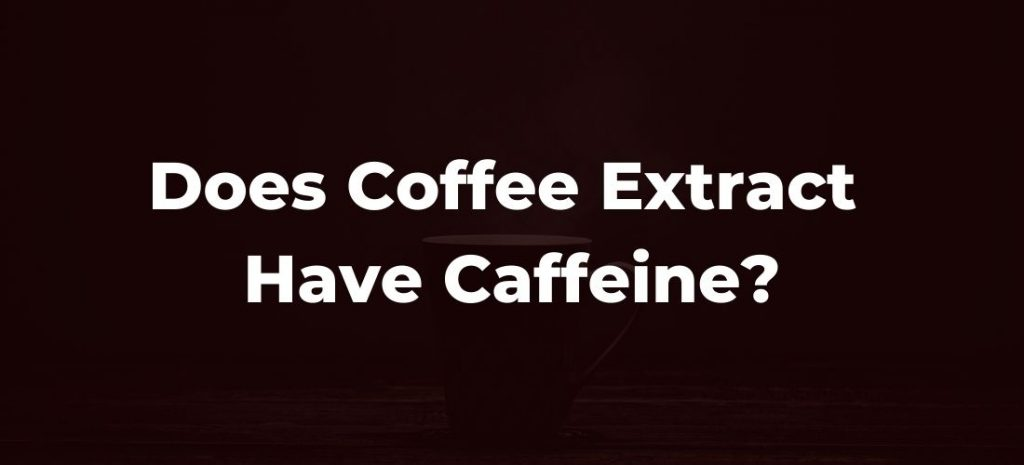 Does Coffee Extract Have Caffeine?