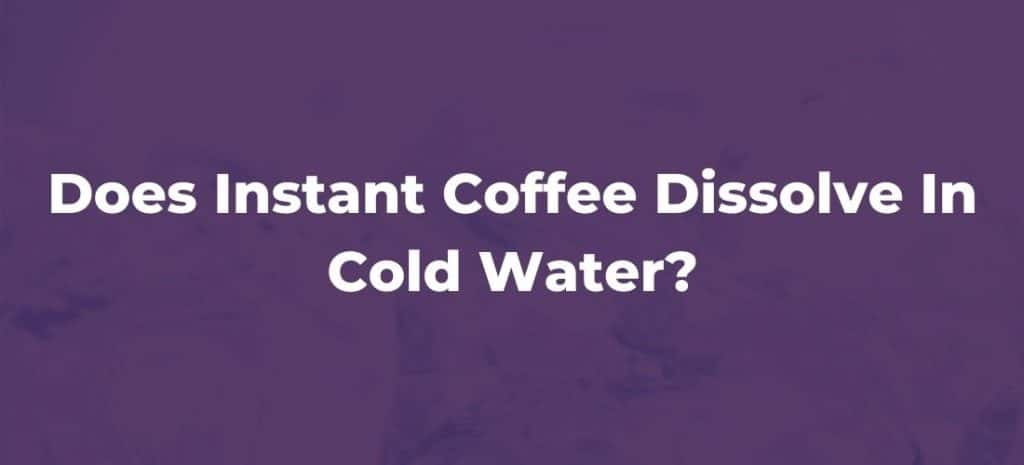 Does Instant Coffee Dissolve In Cold Water?