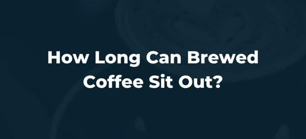 How Long Can Brewed Coffee Sit Out?